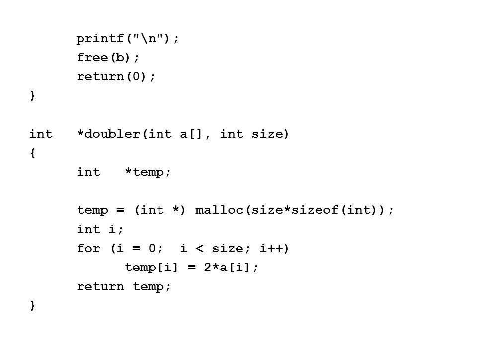 printf( \n ); free(b); return(0); } int*doubler(int a[], int size) { int*temp; temp = (int *) malloc(size*sizeof(int)); int i; for (i = 0; i < size; i++) temp[i] = 2*a[i]; return temp; }