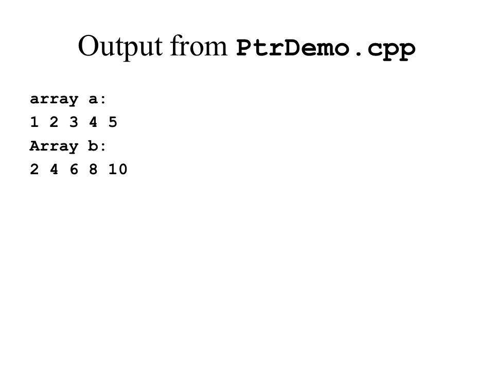 Output from PtrDemo.cpp array a: 1 2 3 4 5 Array b: 2 4 6 8 10