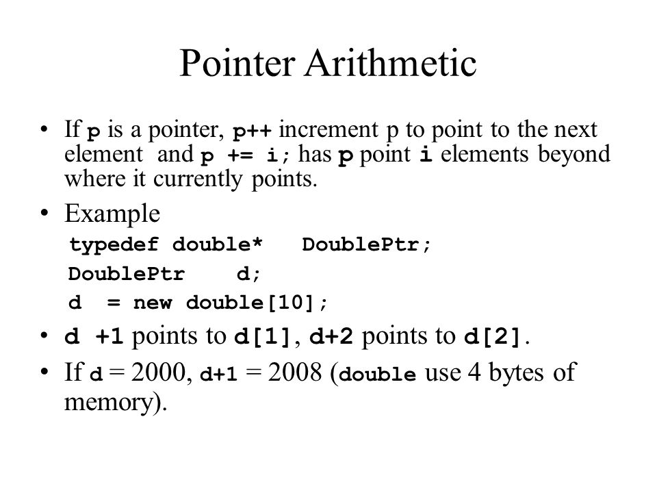 Pointer Arithmetic If p is a pointer, p++ increment p to point to the next element and p += i; has p point i elements beyond where it currently points