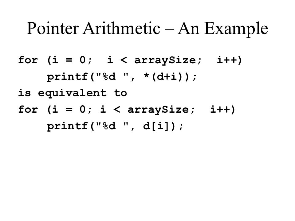 Pointer Arithmetic – An Example for (i = 0; i < arraySize; i++) printf(