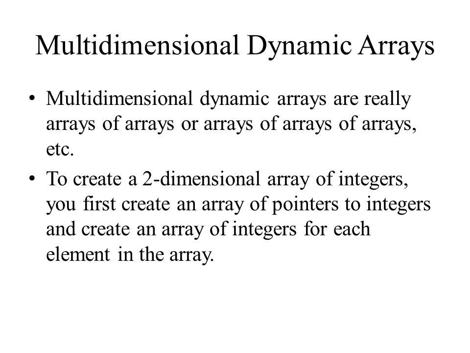 Multidimensional Dynamic Arrays Multidimensional dynamic arrays are really arrays of arrays or arrays of arrays of arrays, etc.