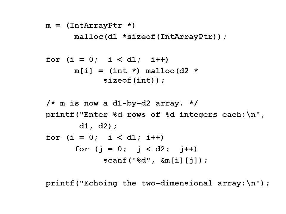 m = (IntArrayPtr *) malloc(d1 *sizeof(IntArrayPtr)); for (i = 0; i < d1; i++) m[i] = (int *) malloc(d2 * sizeof(int)); /* m is now a d1-by-d2 array.