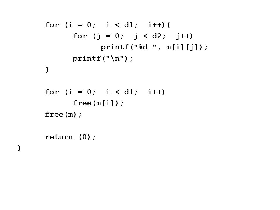 for (i = 0; i < d1; i++){ for (j = 0; j < d2; j++) printf( %d , m[i][j]); printf( \n ); } for (i = 0; i < d1; i++) free(m[i]); free(m); return (0); }