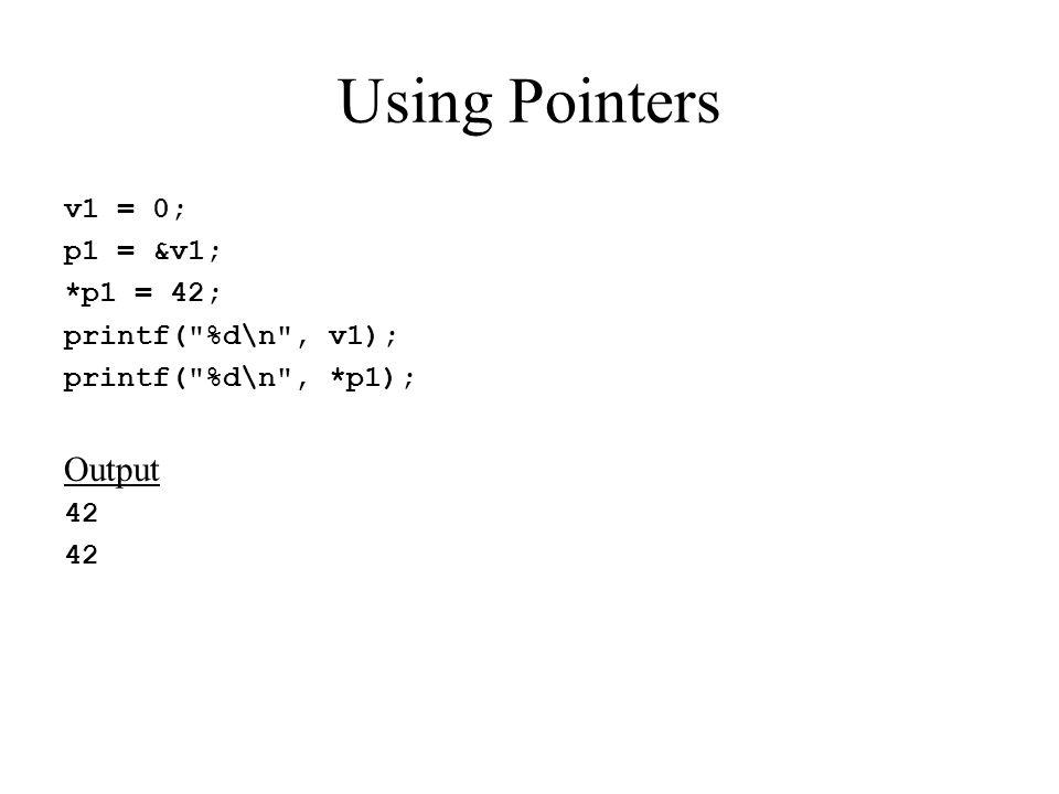 Using Pointers v1 = 0; p1 = &v1; *p1 = 42; printf( %d\n , v1); printf( %d\n , *p1); Output 42