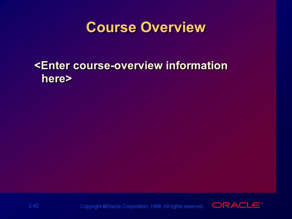 2-42 Copyright  Oracle Corporation, 1998. All rights reserved. Course Overview