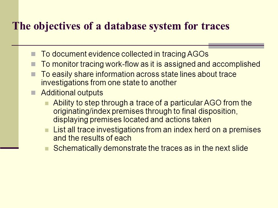 The objectives of a database system for traces To document evidence collected in tracing AGOs To monitor tracing work-flow as it is assigned and accom