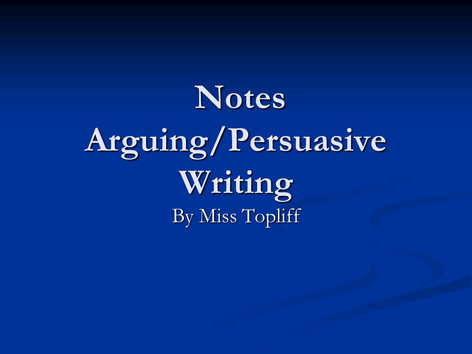 Notes Arguing/Persuasive Writing Notes Arguing/Persuasive Writing By Miss Topliff