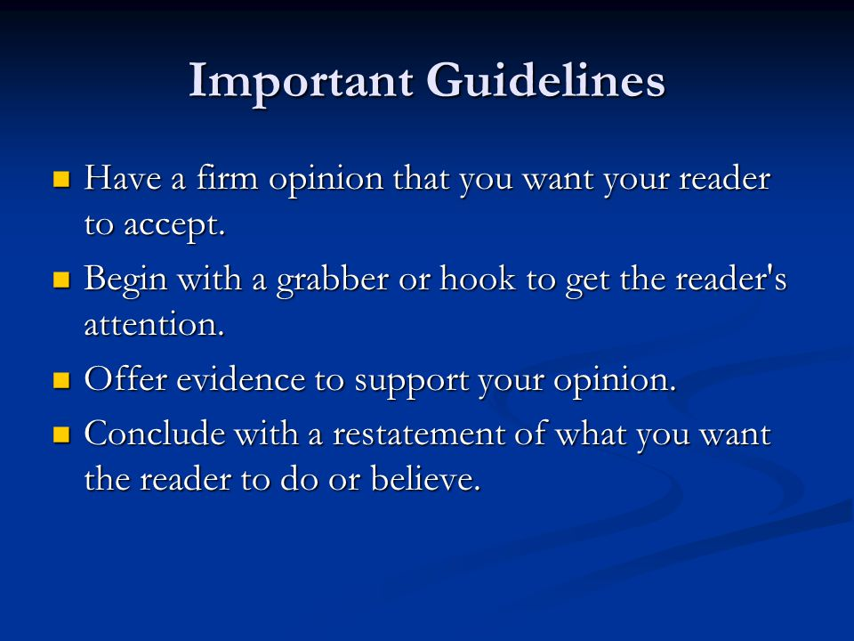 Important Guidelines Have a firm opinion that you want your reader to accept. Have a firm opinion that you want your reader to accept. Begin with a gr
