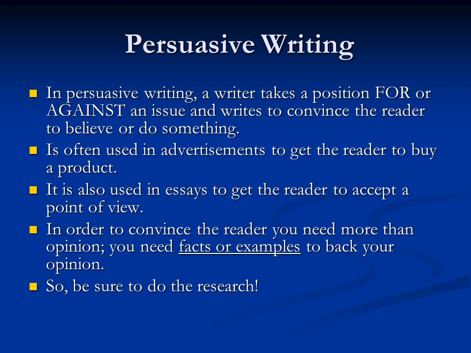 Persuasive Writing Persuasive Writing In persuasive writing, a writer takes a position FOR or AGAINST an issue and writes to convince the reader to be