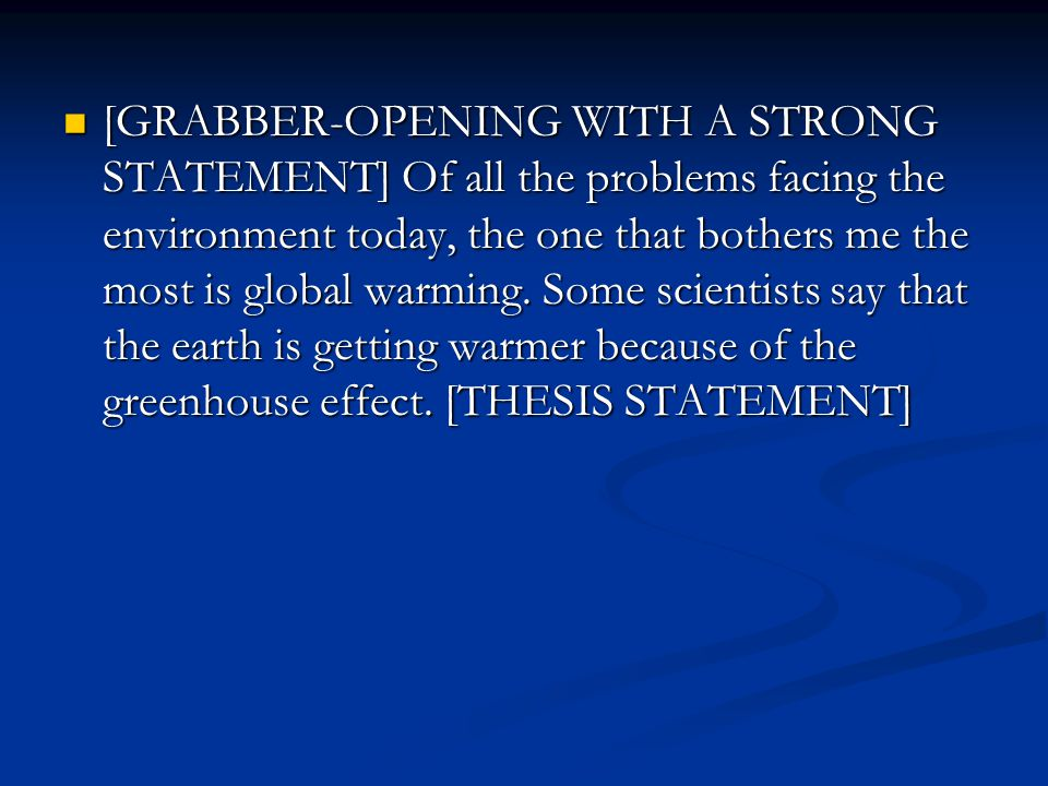 [GRABBER-OPENING WITH A STRONG STATEMENT] Of all the problems facing the environment today, the one that bothers me the most is global warming. Some s