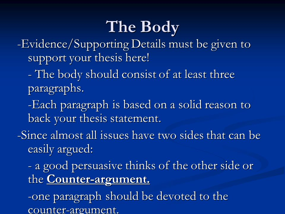 The Body -Evidence/Supporting Details must be given to support your thesis here! - The body should consist of at least three paragraphs. -Each paragra