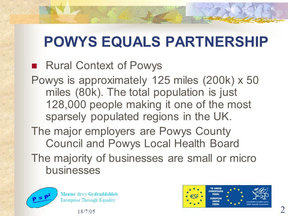 Menter drwy Gydraddoldeb Enterprise Through Equality 18/7/05 2 POWYS EQUALS PARTNERSHIP Rural Context of Powys Powys is approximately 125 miles (200k) x 50 miles (80k).