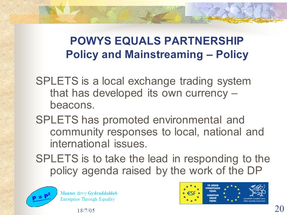 Menter drwy Gydraddoldeb Enterprise Through Equality 18/7/05 20 POWYS EQUALS PARTNERSHIP Policy and Mainstreaming – Policy SPLETS is a local exchange trading system that has developed its own currency – beacons.
