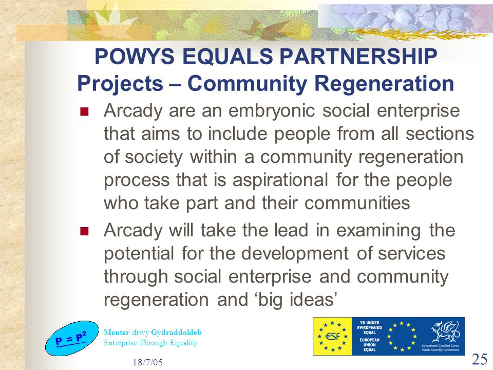 Menter drwy Gydraddoldeb Enterprise Through Equality 18/7/05 25 POWYS EQUALS PARTNERSHIP Projects – Community Regeneration Arcady are an embryonic social enterprise that aims to include people from all sections of society within a community regeneration process that is aspirational for the people who take part and their communities Arcady will take the lead in examining the potential for the development of services through social enterprise and community regeneration and 'big ideas'