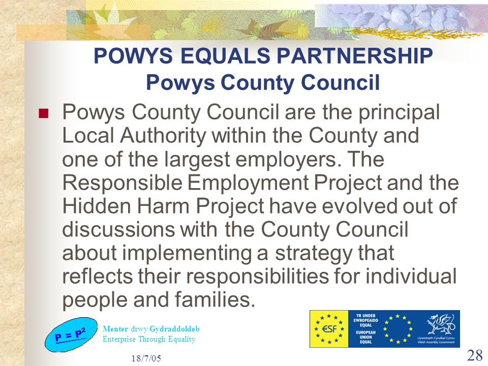 Menter drwy Gydraddoldeb Enterprise Through Equality 18/7/05 28 POWYS EQUALS PARTNERSHIP Powys County Council Powys County Council are the principal Local Authority within the County and one of the largest employers.