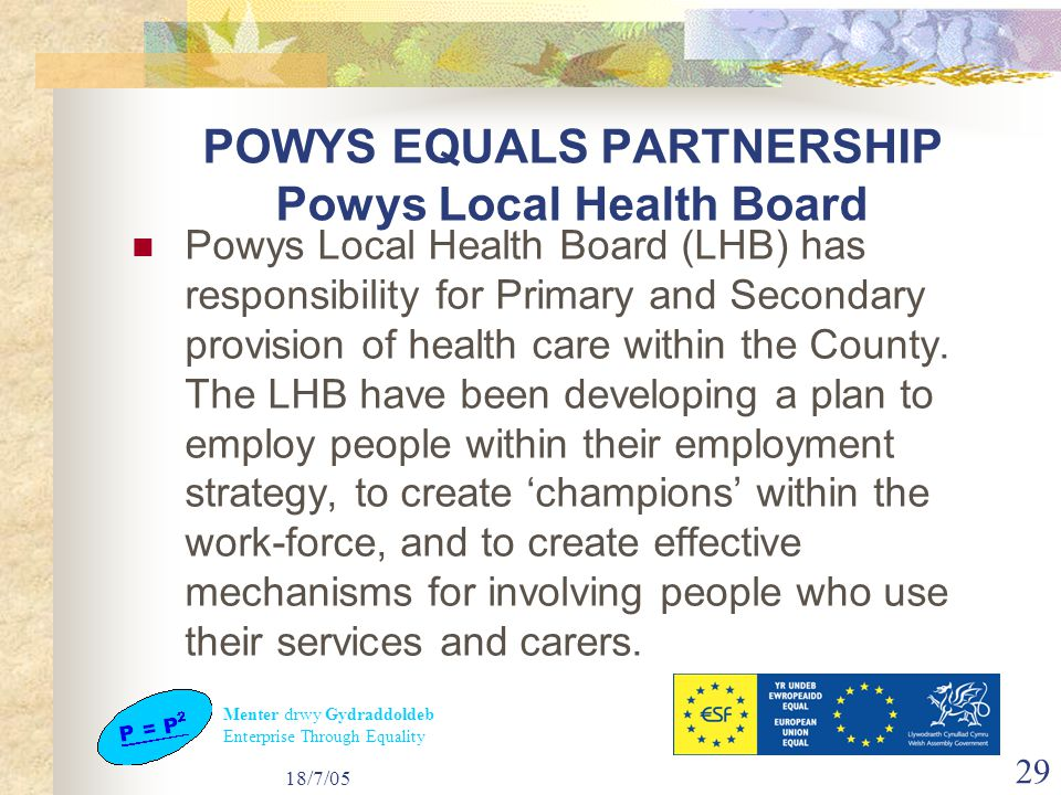 Menter drwy Gydraddoldeb Enterprise Through Equality 18/7/05 29 POWYS EQUALS PARTNERSHIP Powys Local Health Board Powys Local Health Board (LHB) has responsibility for Primary and Secondary provision of health care within the County.