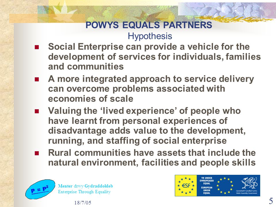 Menter drwy Gydraddoldeb Enterprise Through Equality 18/7/05 5 POWYS EQUALS PARTNERS Hypothesis Social Enterprise can provide a vehicle for the development of services for individuals, families and communities A more integrated approach to service delivery can overcome problems associated with economies of scale Valuing the 'lived experience' of people who have learnt from personal experiences of disadvantage adds value to the development, running, and staffing of social enterprise Rural communities have assets that include the natural environment, facilities and people skills