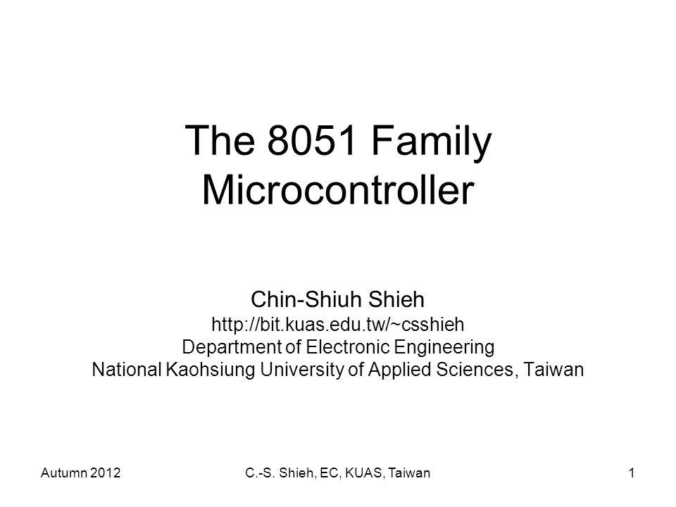 Autumn 2012C.-S. Shieh, EC, KUAS, Taiwan1 The 8051 Family Microcontroller Chin-Shiuh Shieh http://bit.kuas.edu.tw/~csshieh Department of Electronic En