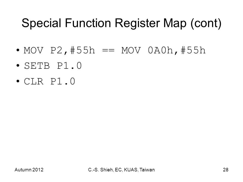 Autumn 2012C.-S. Shieh, EC, KUAS, Taiwan28 Special Function Register Map (cont) MOV P2,#55h == MOV 0A0h,#55h SETB P1.0 CLR P1.0