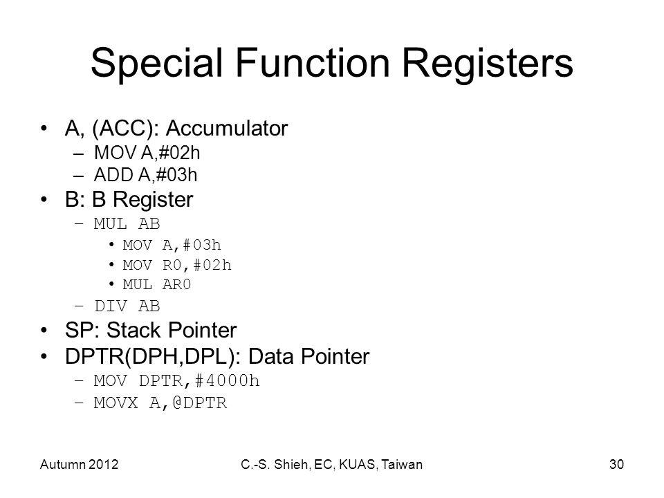 Autumn 2012C.-S. Shieh, EC, KUAS, Taiwan30 Special Function Registers A, (ACC): Accumulator –MOV A,#02h –ADD A,#03h B: B Register –MUL AB MOV A,#03h M