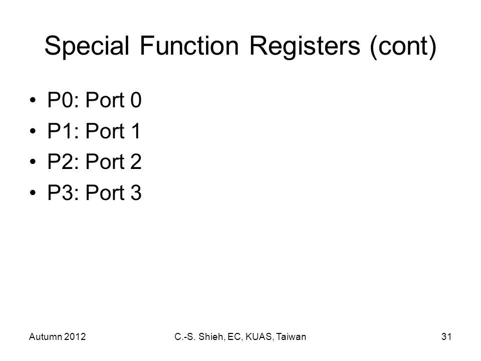 Autumn 2012C.-S. Shieh, EC, KUAS, Taiwan31 Special Function Registers (cont) P0: Port 0 P1: Port 1 P2: Port 2 P3: Port 3