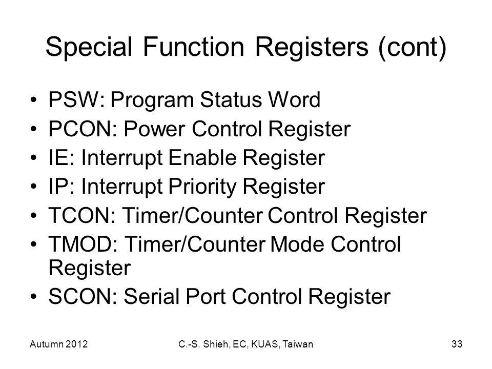 Autumn 2012C.-S. Shieh, EC, KUAS, Taiwan33 Special Function Registers (cont) PSW: Program Status Word PCON: Power Control Register IE: Interrupt Enabl