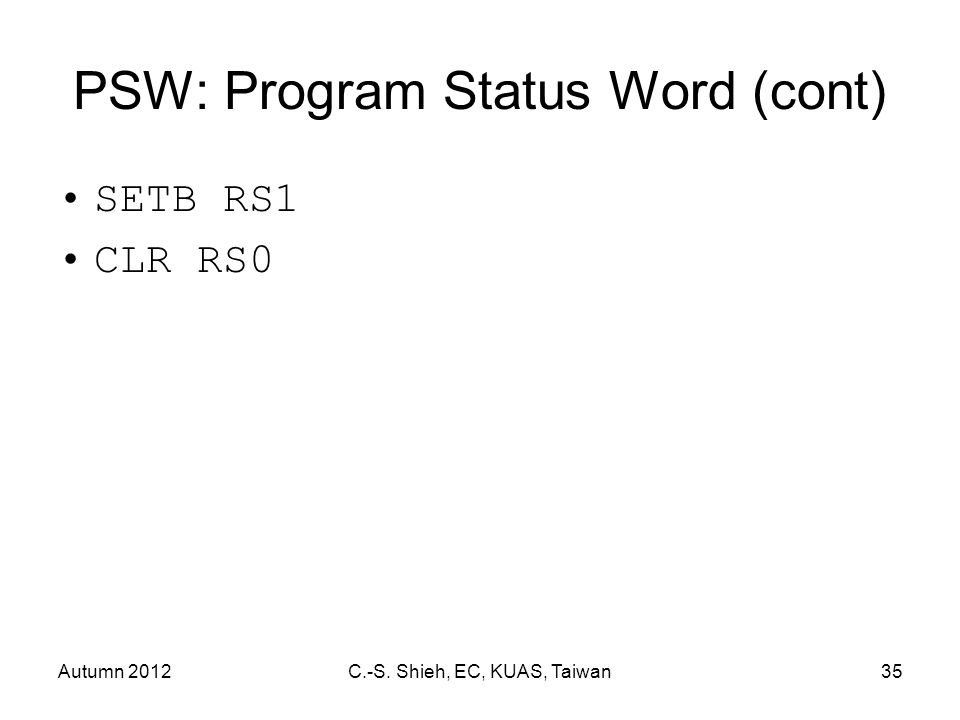 Autumn 2012C.-S. Shieh, EC, KUAS, Taiwan35 PSW: Program Status Word (cont) SETB RS1 CLR RS0