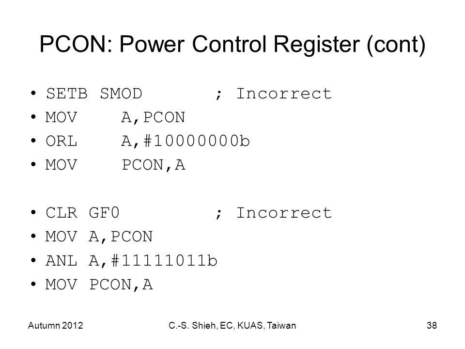 Autumn 2012C.-S. Shieh, EC, KUAS, Taiwan38 PCON: Power Control Register (cont) SETB SMOD; Incorrect MOVA,PCON ORLA,#10000000b MOVPCON,A CLR GF0; Incor