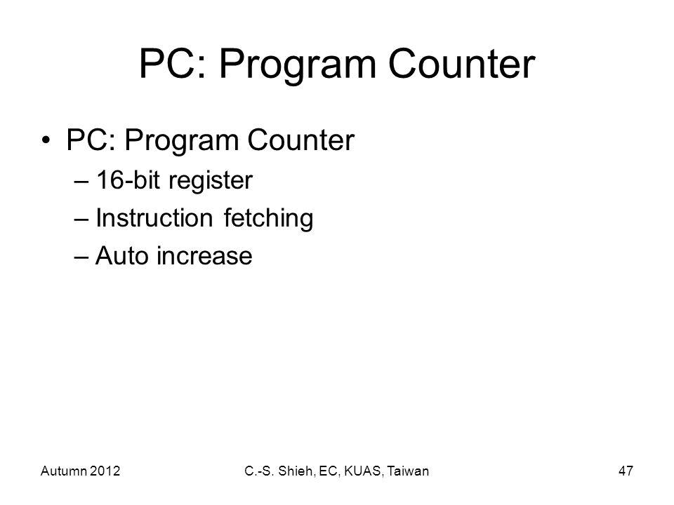Autumn 2012C.-S. Shieh, EC, KUAS, Taiwan47 PC: Program Counter –16-bit register –Instruction fetching –Auto increase