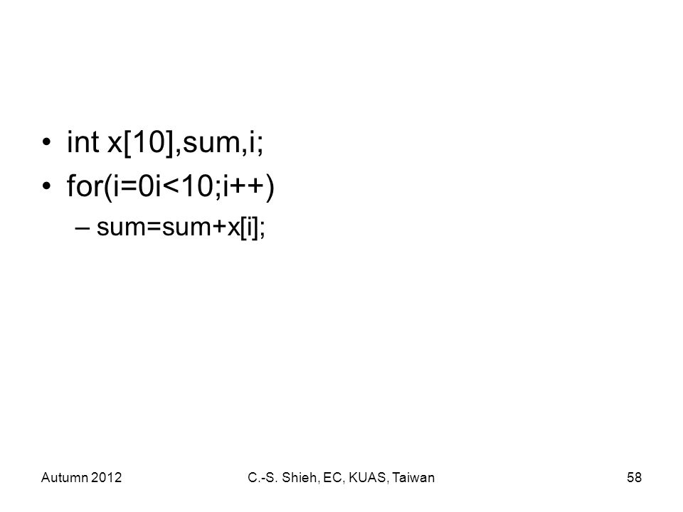 Autumn 2012C.-S. Shieh, EC, KUAS, Taiwan58 int x[10],sum,i; for(i=0i<10;i++) –sum=sum+x[i];