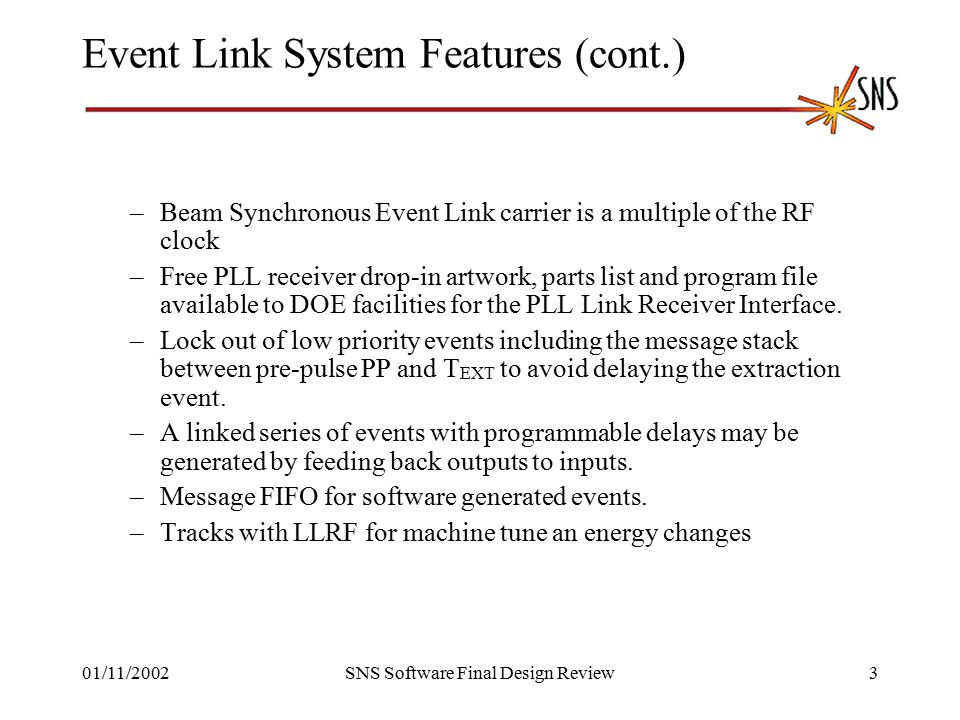 01/11/2002SNS Software Final Design Review3 Event Link System Features (cont.) –Beam Synchronous Event Link carrier is a multiple of the RF clock –Free PLL receiver drop-in artwork, parts list and program file available to DOE facilities for the PLL Link Receiver Interface.