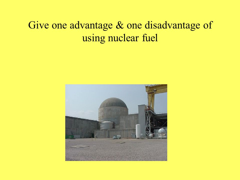 Give one advantage & one disadvantage of using nuclear fuel