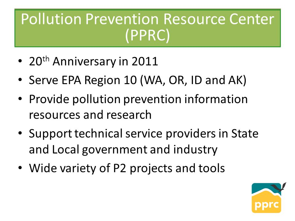 PPRC 20 th Anniversary in 2011 Serve EPA Region 10 (WA, OR, ID and AK) Provide pollution prevention information resources and research Support technic