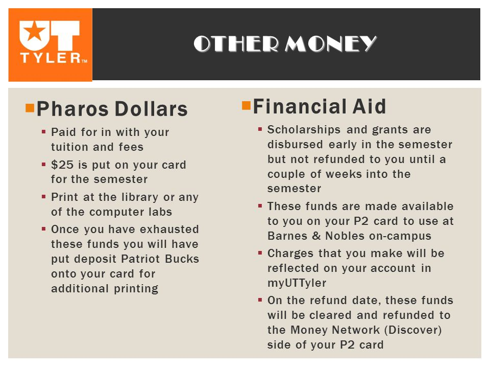 OTHER MONEY  Pharos Dollars  Paid for in with your tuition and fees  $25 is put on your card for the semester  Print at the library or any of the computer labs  Once you have exhausted these funds you will have put deposit Patriot Bucks onto your card for additional printing  Financial Aid  Scholarships and grants are disbursed early in the semester but not refunded to you until a couple of weeks into the semester  These funds are made available to you on your P2 card to use at Barnes & Nobles on-campus  Charges that you make will be reflected on your account in myUTTyler  On the refund date, these funds will be cleared and refunded to the Money Network (Discover) side of your P2 card