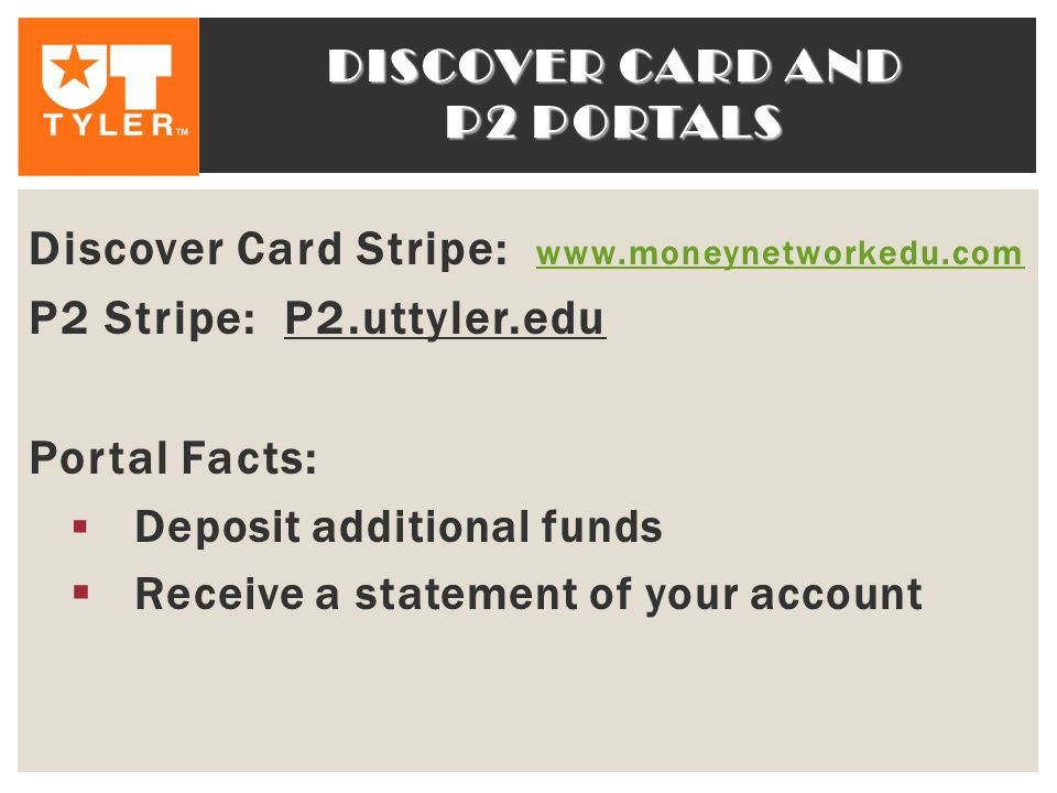 DISCOVER CARD AND P2 PORTALS Discover Card Stripe: www.moneynetworkedu.com www.moneynetworkedu.com P2 Stripe: P2.uttyler.edu Portal Facts:  Deposit additional funds  Receive a statement of your account