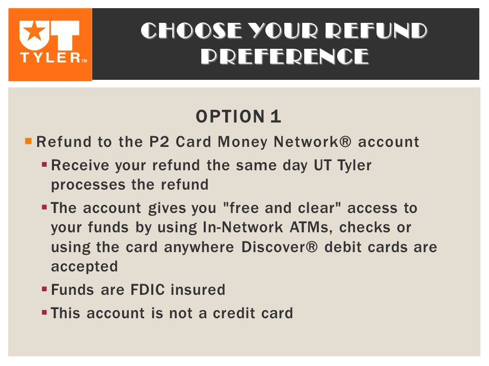 CHOOSE YOUR REFUND PREFERENCE OPTION 1  Refund to the P2 Card Money Network® account  Receive your refund the same day UT Tyler processes the refund  The account gives you free and clear access to your funds by using In-Network ATMs, checks or using the card anywhere Discover® debit cards are accepted  Funds are FDIC insured  This account is not a credit card