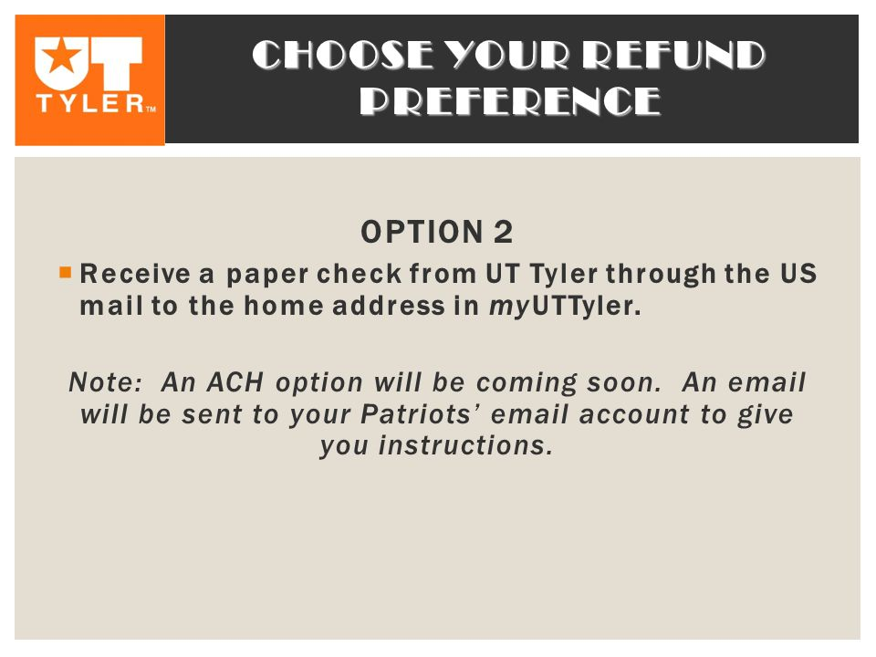 CHOOSE YOUR REFUND PREFERENCE OPTION 2  Receive a paper check from UT Tyler through the US mail to the home address in myUTTyler.