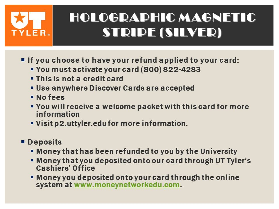 HOLOGRAPHIC MAGNETIC STRIPE (SILVER)  If you choose to have your refund applied to your card:  You must activate your card (800) 822-4283  This is not a credit card  Use anywhere Discover Cards are accepted  No fees  You will receive a welcome packet with this card for more information  Visit p2.uttyler.edu for more information.