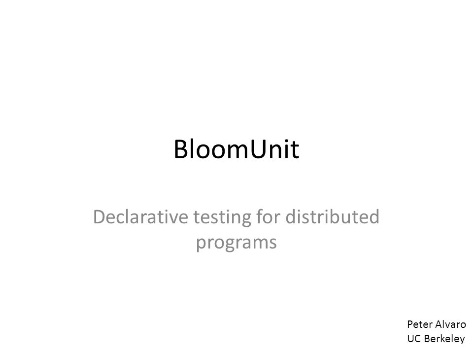 BloomUnit Declarative testing for distributed programs Peter Alvaro UC Berkeley