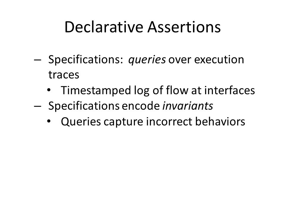 Declarative Assertions – Specifications: queries over execution traces Timestamped log of flow at interfaces – Specifications encode invariants Queries capture incorrect behaviors