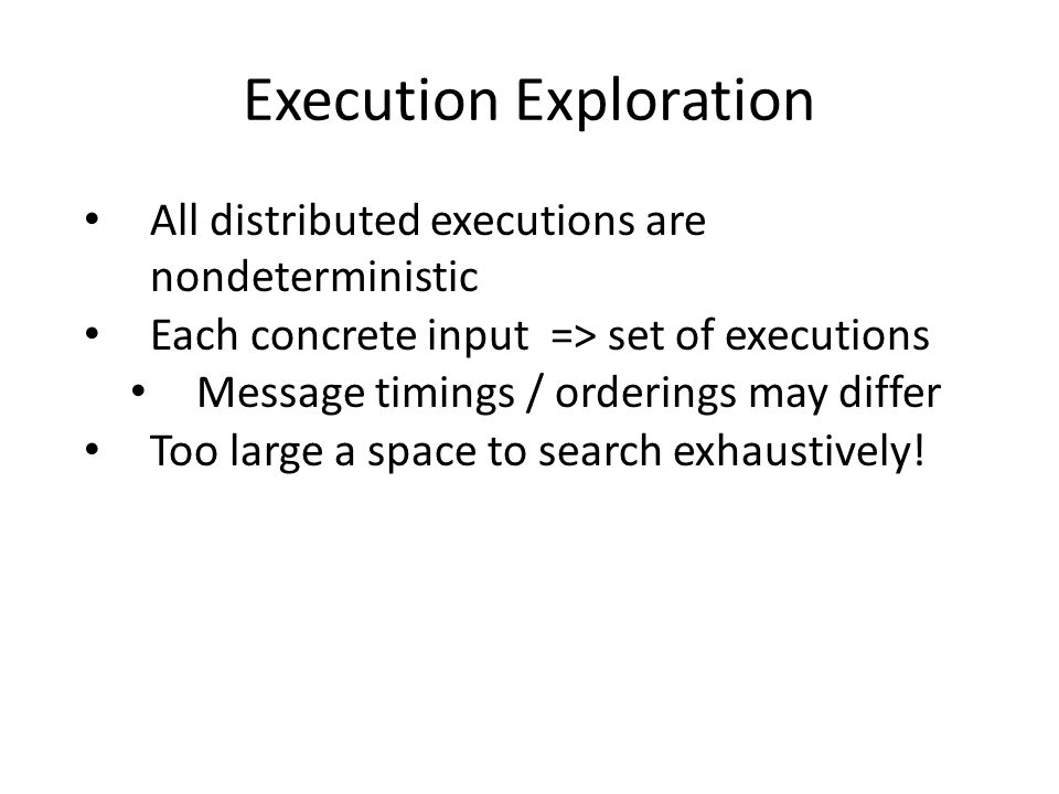 All distributed executions are nondeterministic Each concrete input => set of executions Message timings / orderings may differ Too large a space to search exhaustively!