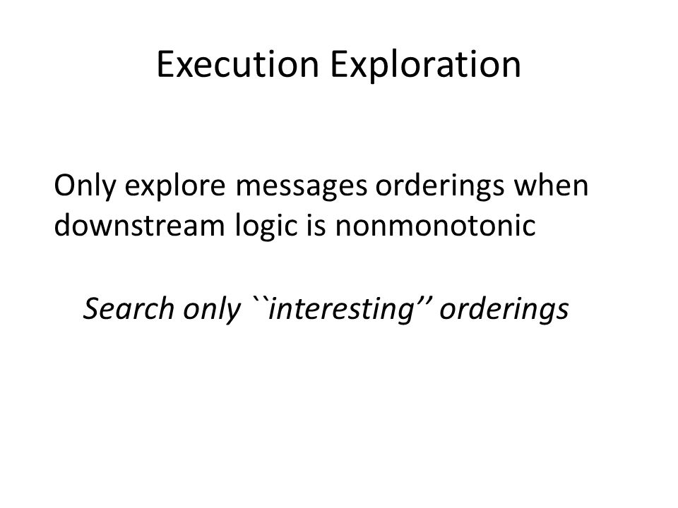 Execution Exploration Only explore messages orderings when downstream logic is nonmonotonic Search only ``interesting'' orderings