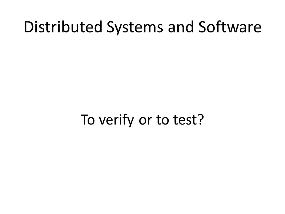 Distributed Systems and Software To verify or to test
