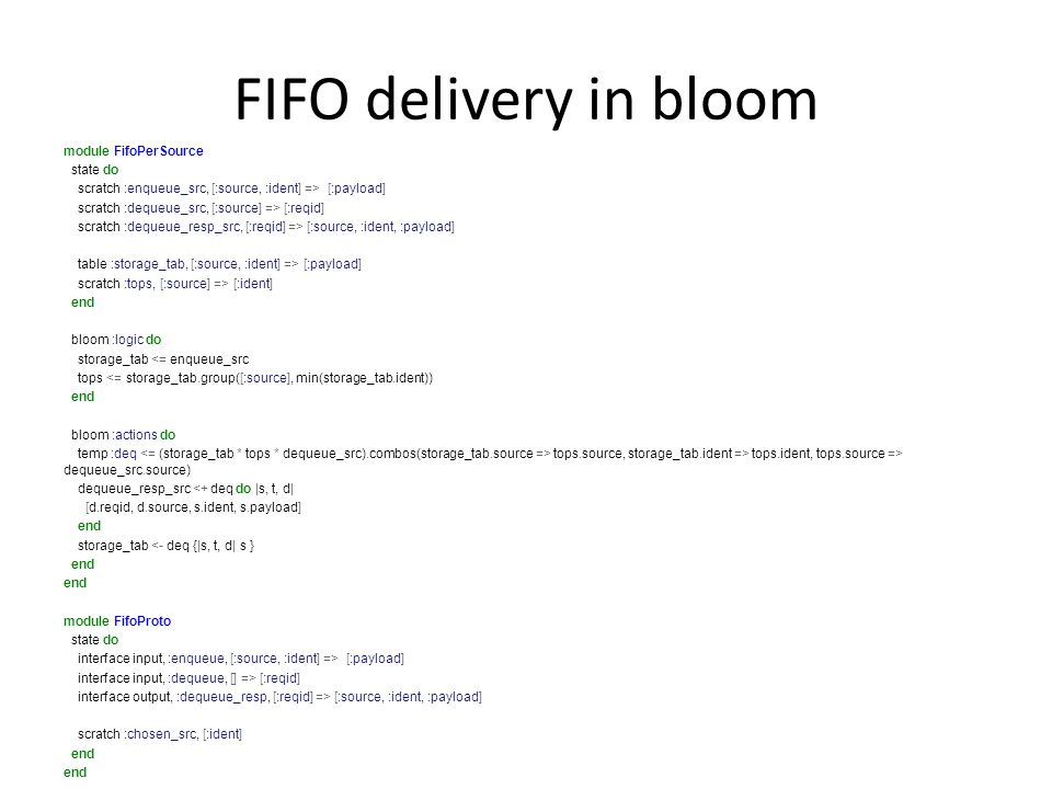 FIFO delivery in bloom module FifoPerSource state do scratch :enqueue_src, [:source, :ident] => [:payload] scratch :dequeue_src, [:source] => [:reqid] scratch :dequeue_resp_src, [:reqid] => [:source, :ident, :payload] table :storage_tab, [:source, :ident] => [:payload] scratch :tops, [:source] => [:ident] end bloom :logic do storage_tab <= enqueue_src tops <= storage_tab.group([:source], min(storage_tab.ident)) end bloom :actions do temp :deq tops.source, storage_tab.ident => tops.ident, tops.source => dequeue_src.source) dequeue_resp_src <+ deq do |s, t, d| [d.reqid, d.source, s.ident, s.payload] end storage_tab <- deq {|s, t, d| s } end module FifoProto state do interface input, :enqueue, [:source, :ident] => [:payload] interface input, :dequeue, [] => [:reqid] interface output, :dequeue_resp, [:reqid] => [:source, :ident, :payload] scratch :chosen_src, [:ident] end