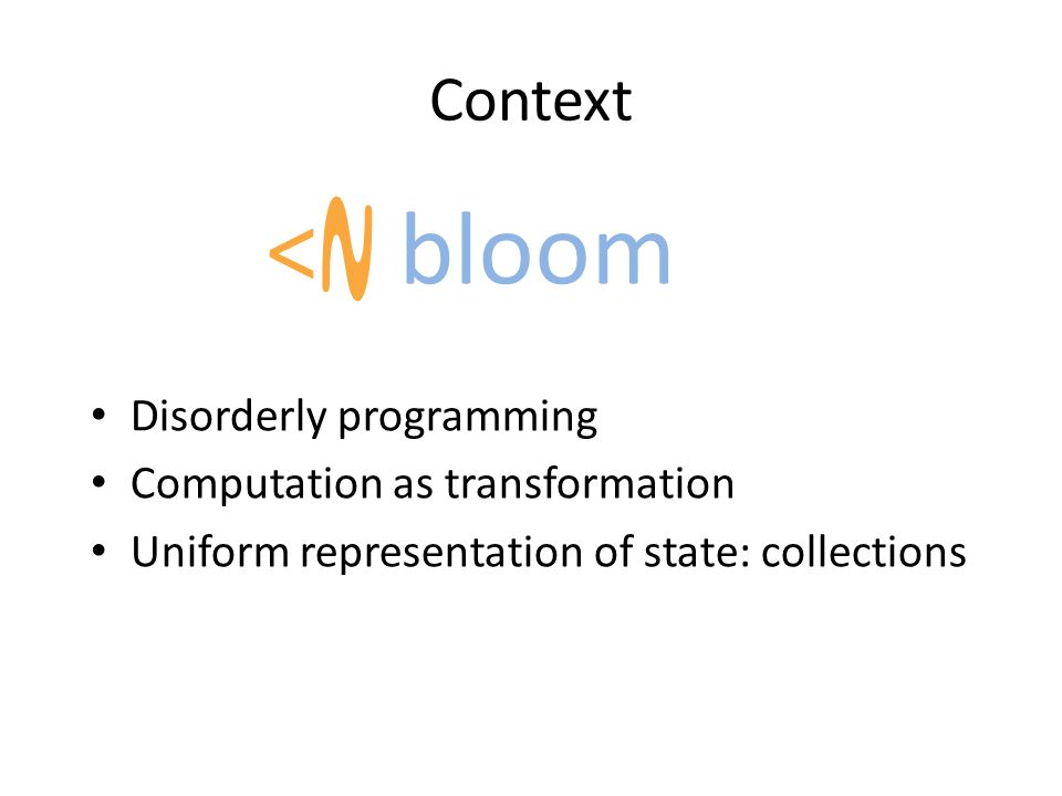 Context Disorderly programming Computation as transformation Uniform representation of state: collections < ~ bloom