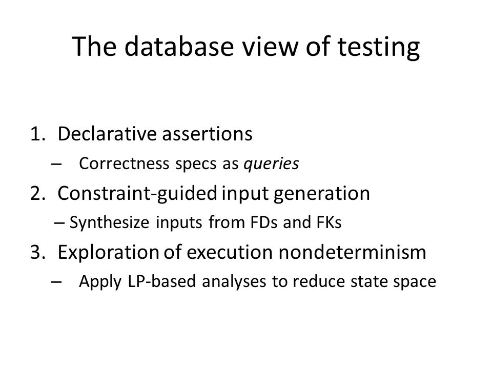 The database view of testing 1.Declarative assertions – Correctness specs as queries 2.Constraint-guided input generation – Synthesize inputs from FDs and FKs 3.Exploration of execution nondeterminism – Apply LP-based analyses to reduce state space