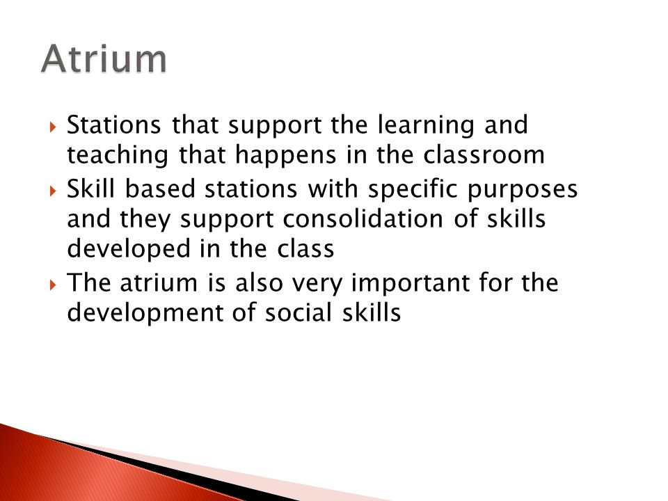  Stations that support the learning and teaching that happens in the classroom  Skill based stations with specific purposes and they support consolidation of skills developed in the class  The atrium is also very important for the development of social skills