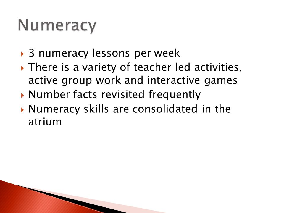  3 numeracy lessons per week  There is a variety of teacher led activities, active group work and interactive games  Number facts revisited frequen