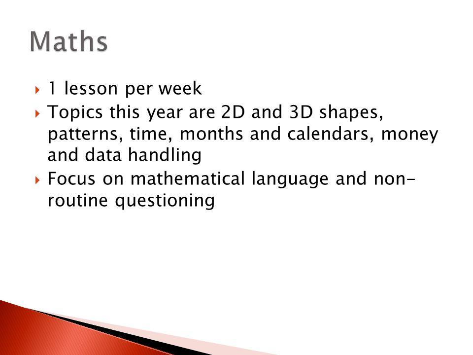  1 lesson per week  Topics this year are 2D and 3D shapes, patterns, time, months and calendars, money and data handling  Focus on mathematical lan