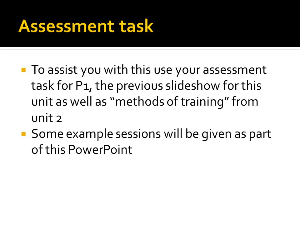  To assist you with this use your assessment task for P1, the previous slideshow for this unit as well as methods of training from unit 2  Some example sessions will be given as part of this PowerPoint
